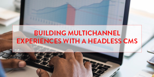 Building Multichannel Experiences with a Headless CMS